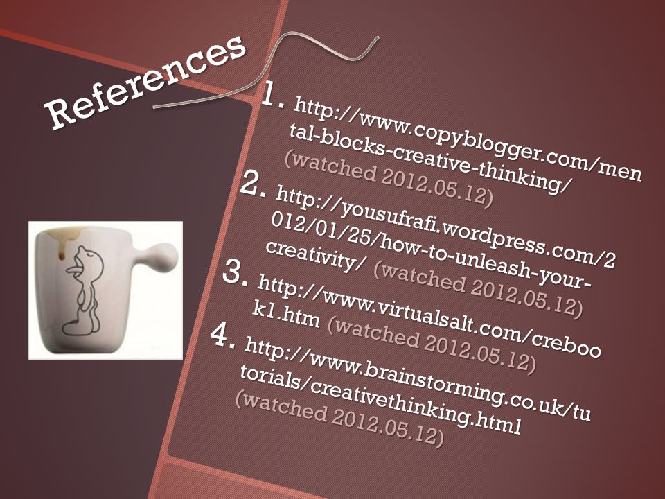 References 1. http://www.copyblogger.com/men tal-blocks-creative-thinking/ (watched 2012.05.12) 2.