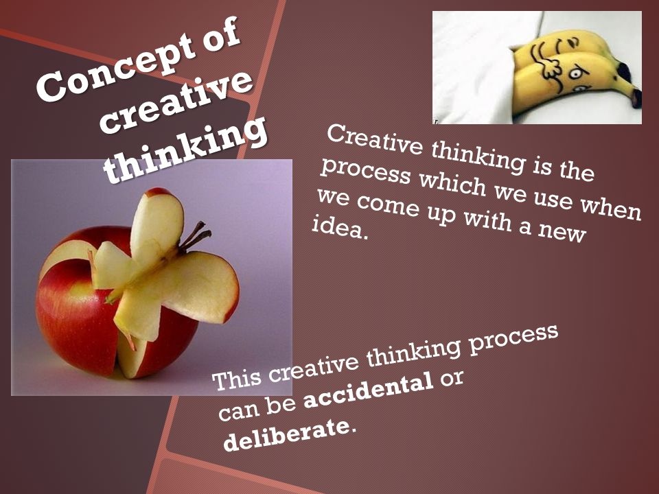 This creative thinking process can be accidental or deliberate.