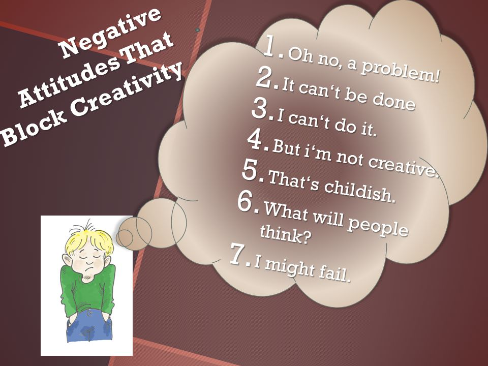 Negative Attitudes That Block Creativity 1.Oh no, a problem.