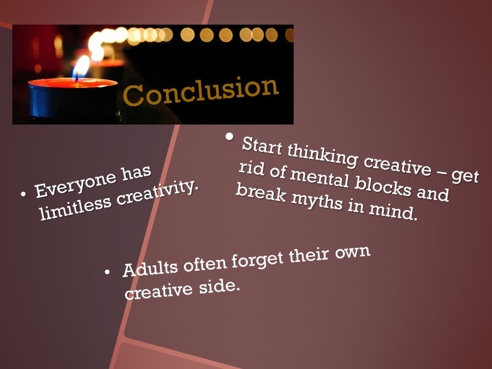 Conclusion Start thinking creative – get rid of mental blocks and break myths in mind.