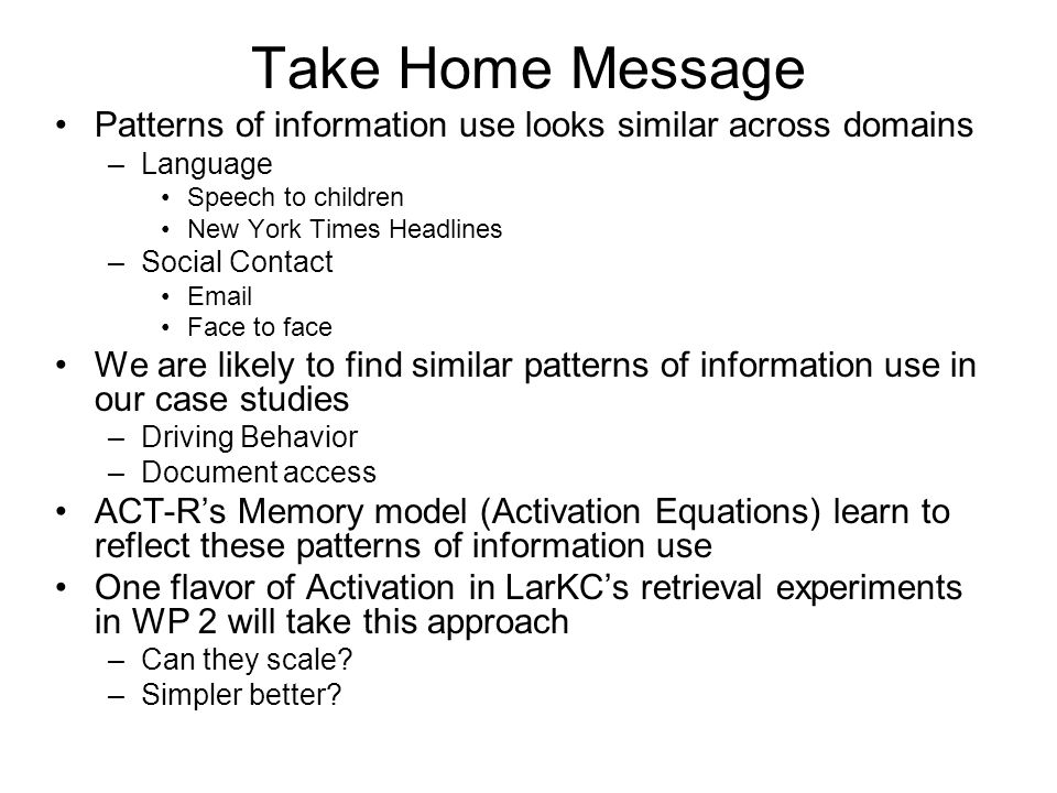 Take Home Message Patterns of information use looks similar across domains –Language Speech to children New York Times Headlines –Social Contact Email Face to face We are likely to find similar patterns of information use in our case studies –Driving Behavior –Document access ACT-R's Memory model (Activation Equations) learn to reflect these patterns of information use One flavor of Activation in LarKC's retrieval experiments in WP 2 will take this approach –Can they scale.