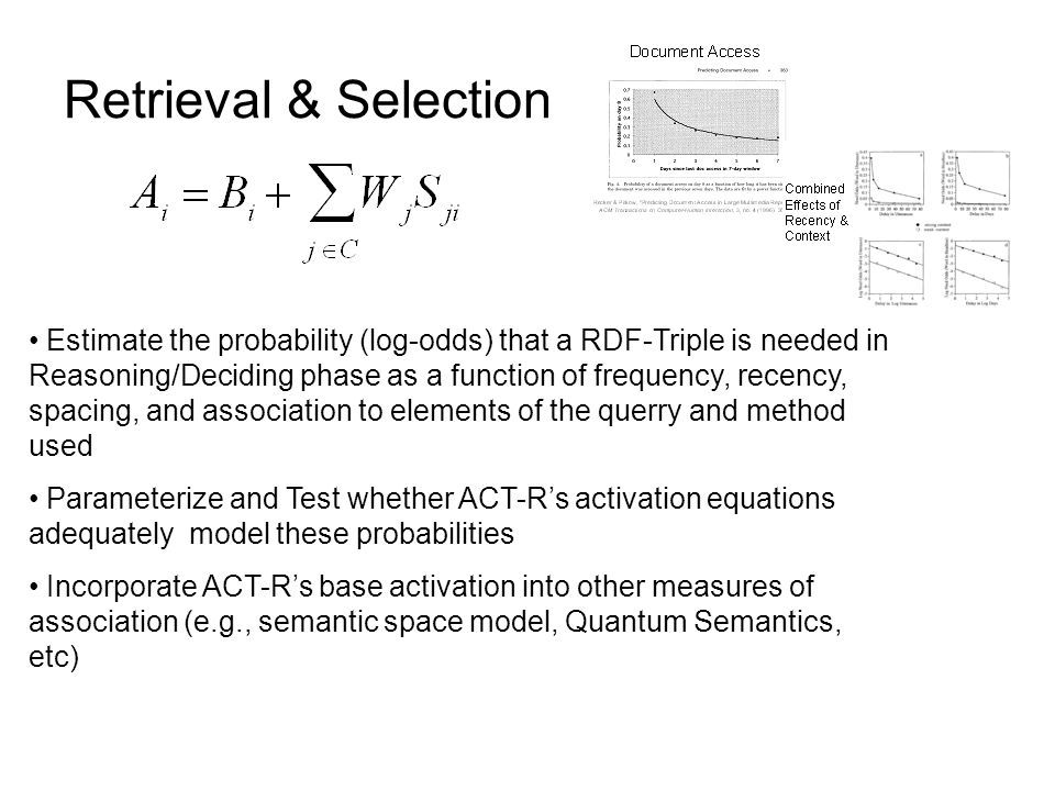 Retrieval & Selection Estimate the probability (log-odds) that a RDF-Triple is needed in Reasoning/Deciding phase as a function of frequency, recency, spacing, and association to elements of the querry and method used Parameterize and Test whether ACT-R's activation equations adequately model these probabilities Incorporate ACT-R's base activation into other measures of association (e.g., semantic space model, Quantum Semantics, etc)