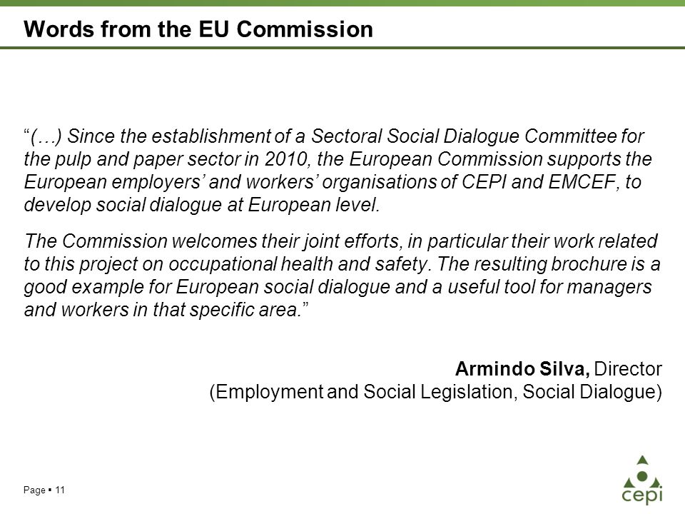 Words from the EU Commission (…) Since the establishment of a Sectoral Social Dialogue Committee for the pulp and paper sector in 2010, the European Commission supports the European employers' and workers' organisations of CEPI and EMCEF, to develop social dialogue at European level.