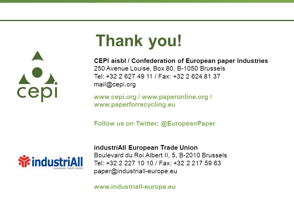Page  24 CEPI aisbl / Confederation of European paper Industries 250 Avenue Louise, Box 80, B-1050 Brussels Tel: +32 2 627 49 11 / Fax: +32 2 624 81 37 mail@cepi.org www.cepi.org / www.paperonline.org / www.paperforrecycling.eu Follow us on Twitter: @EuropeanPaper Thank you.