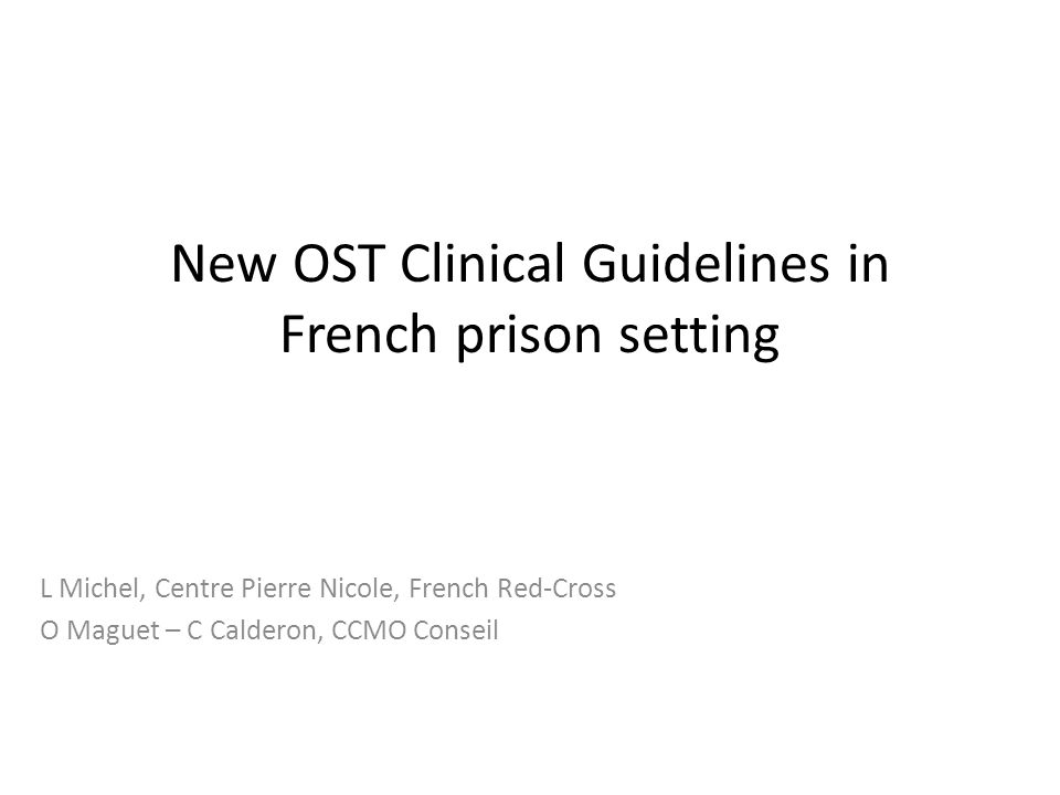 New OST Clinical Guidelines in French prison setting L Michel, Centre Pierre Nicole, French Red-Cross O Maguet – C Calderon, CCMO Conseil