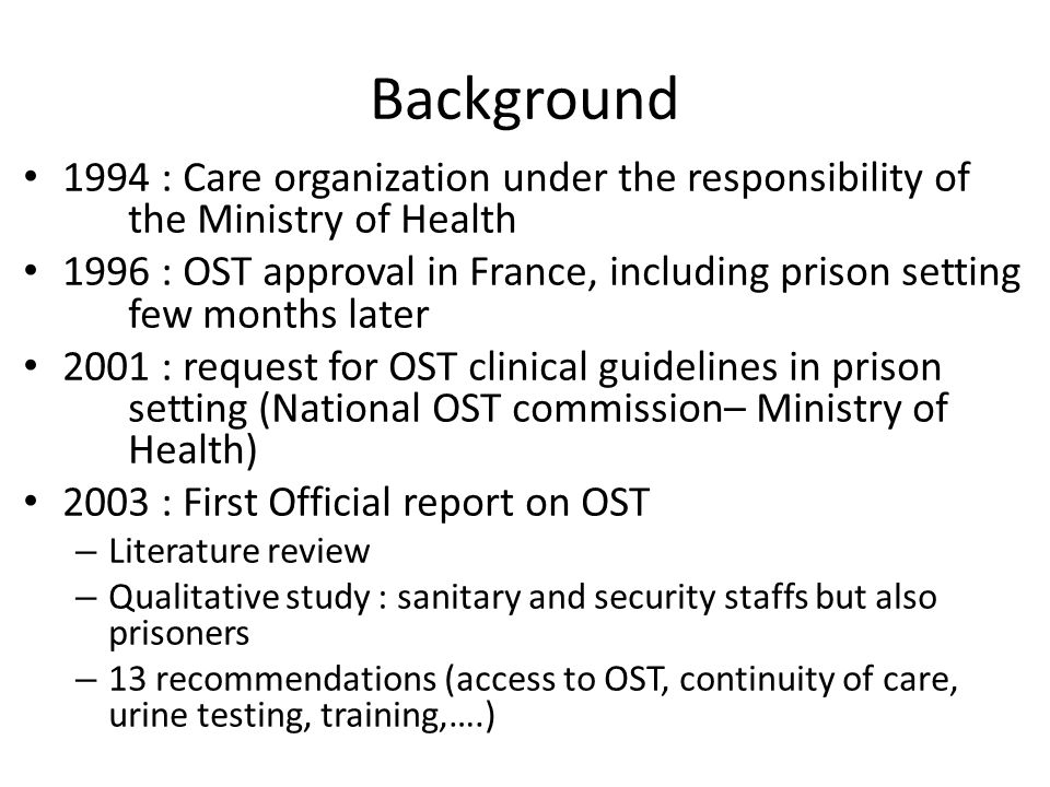 Background 1994 : Care organization under the responsibility of the Ministry of Health 1996 : OST approval in France, including prison setting few months later 2001 : request for OST clinical guidelines in prison setting (National OST commission– Ministry of Health) 2003 : First Official report on OST – Literature review – Qualitative study : sanitary and security staffs but also prisoners – 13 recommendations (access to OST, continuity of care, urine testing, training,….)