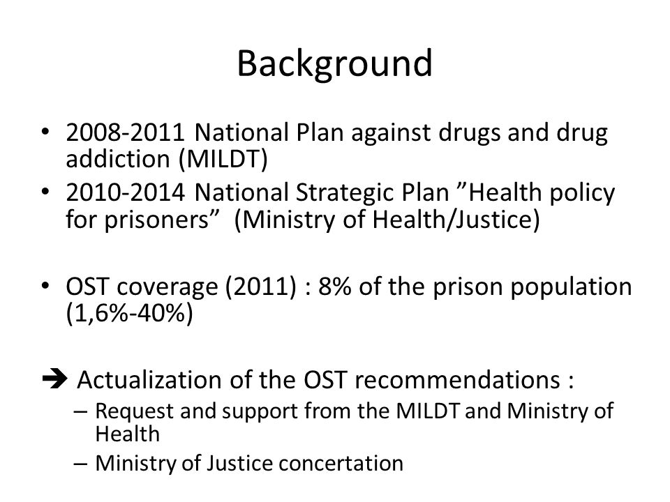 """Background 2008-2011 National Plan against drugs and drug addiction (MILDT) 2010-2014 National Strategic Plan """"Health policy for prisoners"""" (Ministry"""