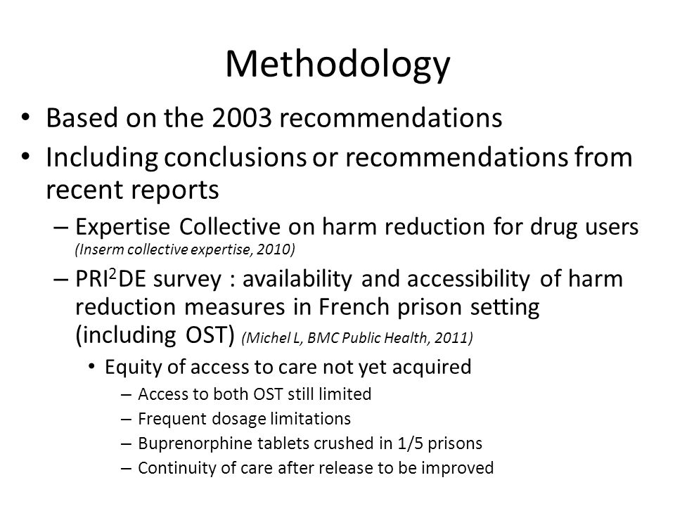 Methodology Based on the 2003 recommendations Including conclusions or recommendations from recent reports – Expertise Collective on harm reduction for drug users (Inserm collective expertise, 2010) – PRI 2 DE survey : availability and accessibility of harm reduction measures in French prison setting (including OST) (Michel L, BMC Public Health, 2011) Equity of access to care not yet acquired – Access to both OST still limited – Frequent dosage limitations – Buprenorphine tablets crushed in 1/5 prisons – Continuity of care after release to be improved
