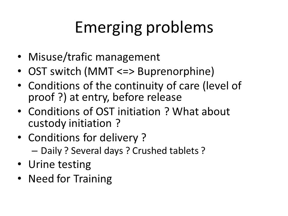 Emerging problems Misuse/trafic management OST switch (MMT Buprenorphine) Conditions of the continuity of care (level of proof ?) at entry, before release Conditions of OST initiation .