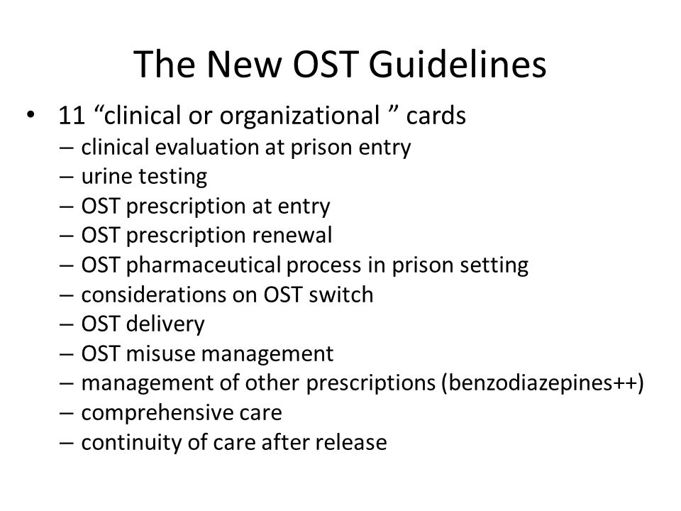 The New OST Guidelines 11 clinical or organizational cards – clinical evaluation at prison entry – urine testing – OST prescription at entry – OST prescription renewal – OST pharmaceutical process in prison setting – considerations on OST switch – OST delivery – OST misuse management – management of other prescriptions (benzodiazepines++) – comprehensive care – continuity of care after release