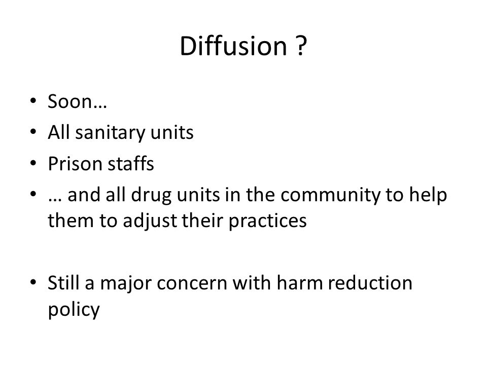 Diffusion ? Soon… All sanitary units Prison staffs … and all drug units in the community to help them to adjust their practices Still a major concern