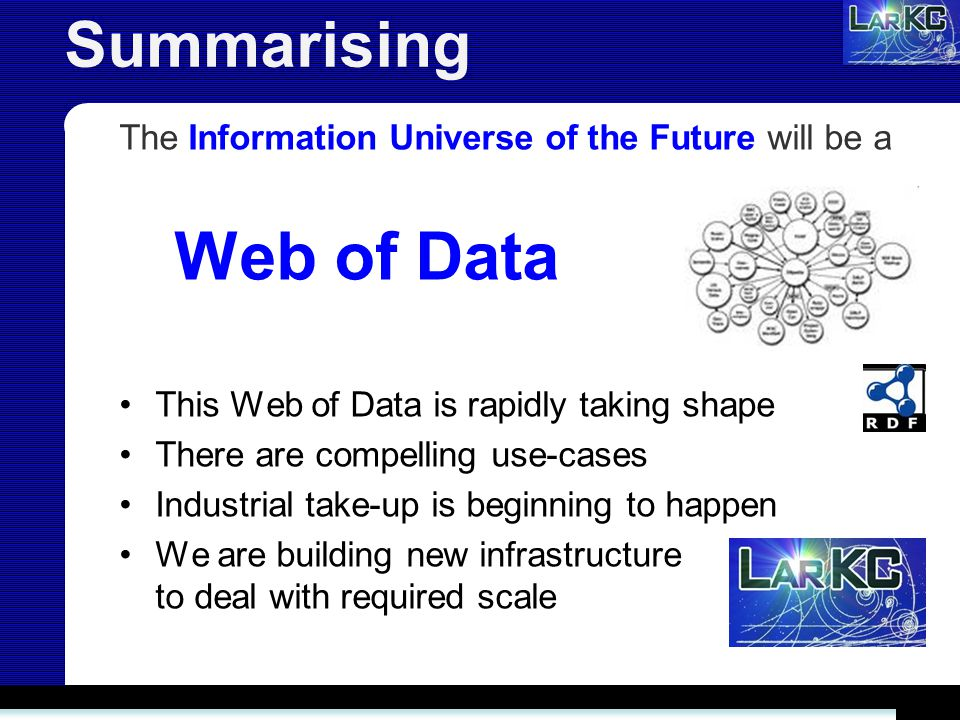 Summarising The Information Universe of the Future will be a Web of Data This Web of Data is rapidly taking shape There are compelling use-cases Industrial take-up is beginning to happen We are building new infrastructure to deal with required scale