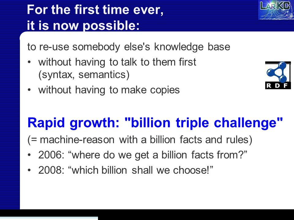 For the first time ever, it is now possible: to re-use somebody else s knowledge base without having to talk to them first (syntax, semantics) without having to make copies Rapid growth: billion triple challenge (= machine-reason with a billion facts and rules) 2006: where do we get a billion facts from 2008: which billion shall we choose!