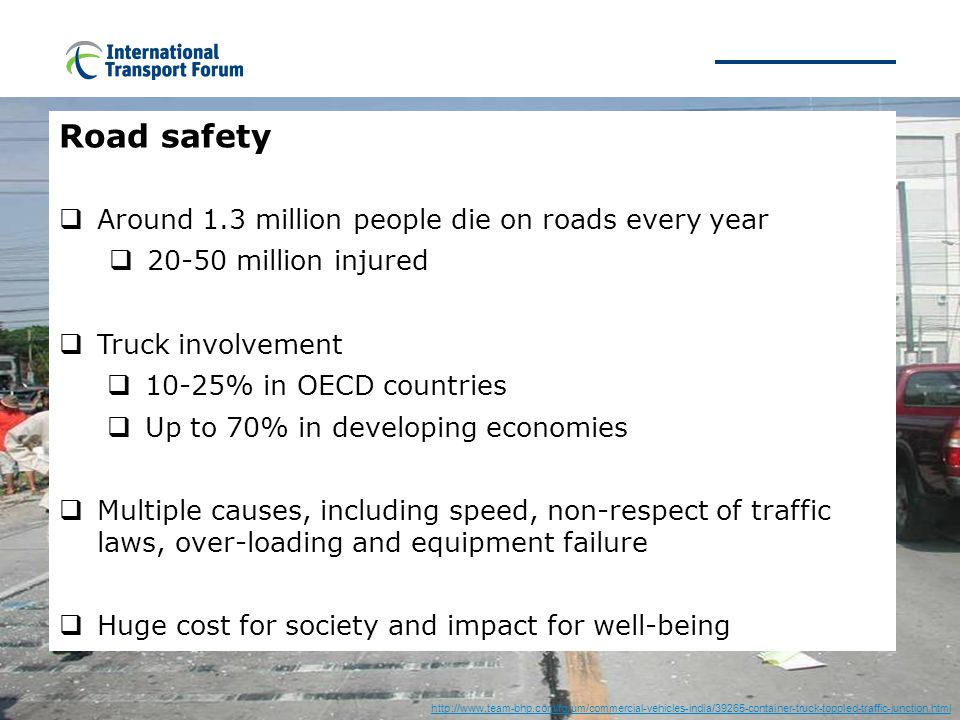 Safety http://www.team-bhp.com/forum/commercial-vehicles-india/39265-container-truck-toppled-traffic-junction.html Road safety  Around 1.3 million people die on roads every year  20-50 million injured  Truck involvement  10-25% in OECD countries  Up to 70% in developing economies  Multiple causes, including speed, non-respect of traffic laws, over-loading and equipment failure  Huge cost for society and impact for well-being