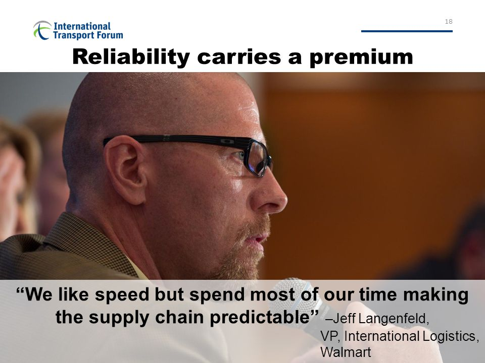 """18 Reliability carries a premium """"We like speed but spend most of our time making the supply chain predictable"""" –Jeff Langenfeld, VP, International Lo"""