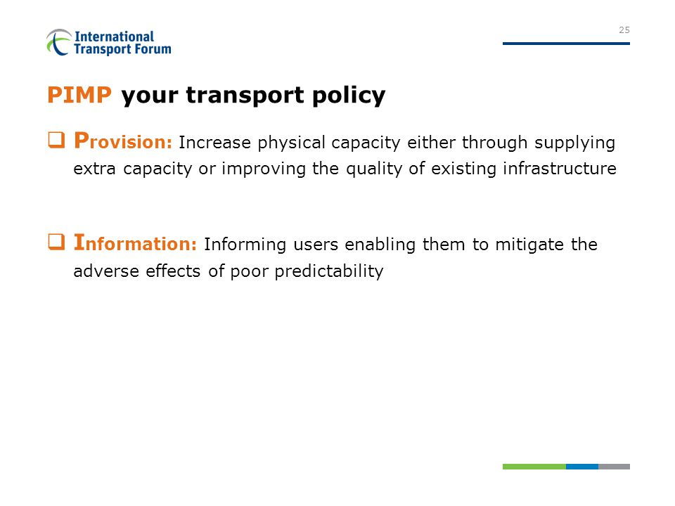 PIMP your transport policy  P rovision: Increase physical capacity either through supplying extra capacity or improving the quality of existing infrastructure  I nformation: Informing users enabling them to mitigate the adverse effects of poor predictability 25