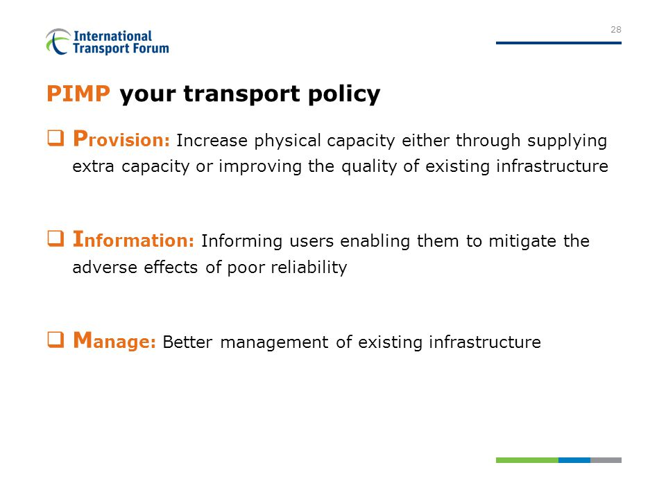 PIMP your transport policy  P rovision: Increase physical capacity either through supplying extra capacity or improving the quality of existing infrastructure  I nformation: Informing users enabling them to mitigate the adverse effects of poor reliability  M anage: Better management of existing infrastructure 28