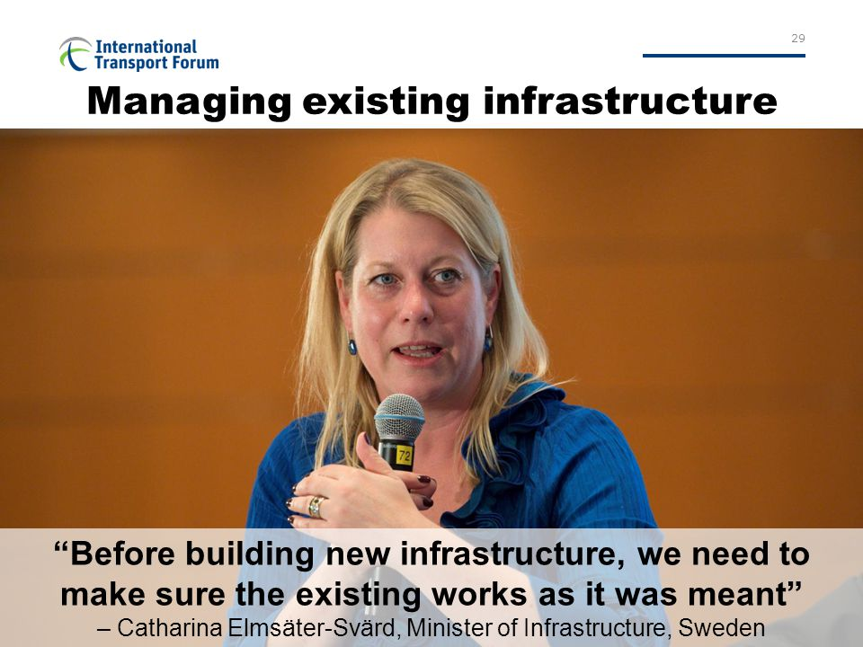 29 Managing existing infrastructure Before building new infrastructure, we need to make sure the existing works as it was meant – Catharina Elmsäter-Svärd, Minister of Infrastructure, Sweden