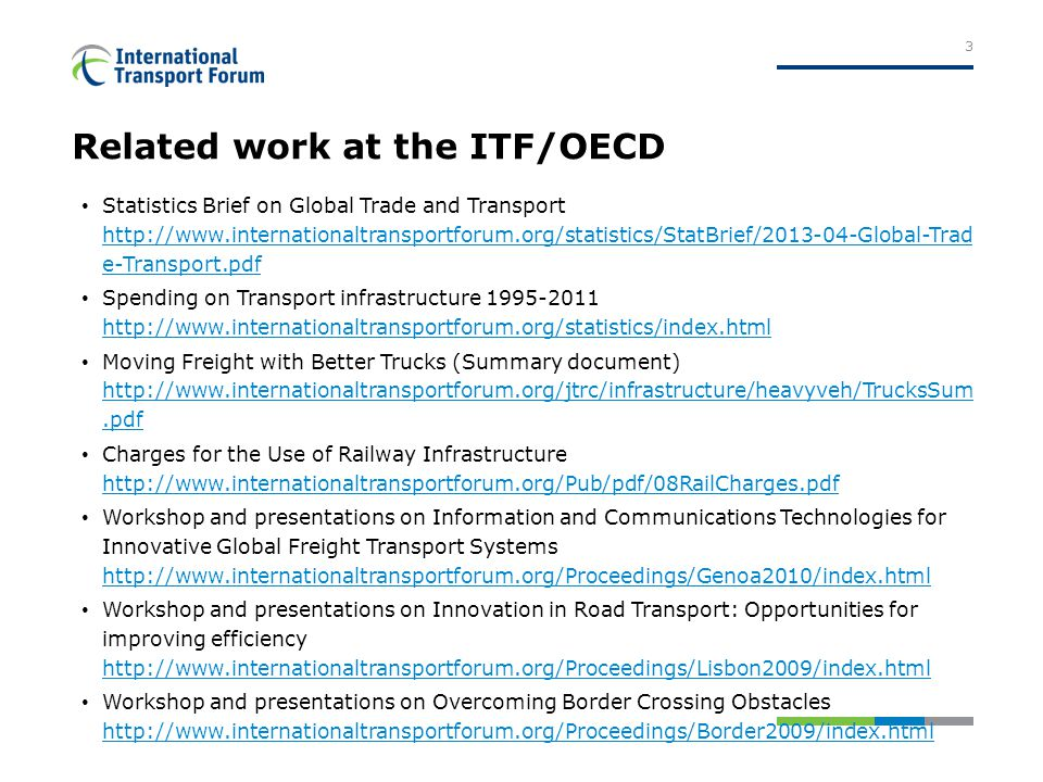 Related work at the ITF/OECD Statistics Brief on Global Trade and Transport http://www.internationaltransportforum.org/statistics/StatBrief/2013-04-Global-Trad e-Transport.pdf http://www.internationaltransportforum.org/statistics/StatBrief/2013-04-Global-Trad e-Transport.pdf Spending on Transport infrastructure 1995-2011 http://www.internationaltransportforum.org/statistics/index.html http://www.internationaltransportforum.org/statistics/index.html Moving Freight with Better Trucks (Summary document) http://www.internationaltransportforum.org/jtrc/infrastructure/heavyveh/TrucksSum.pdf http://www.internationaltransportforum.org/jtrc/infrastructure/heavyveh/TrucksSum.pdf Charges for the Use of Railway Infrastructure http://www.internationaltransportforum.org/Pub/pdf/08RailCharges.pdf http://www.internationaltransportforum.org/Pub/pdf/08RailCharges.pdf Workshop and presentations on Information and Communications Technologies for Innovative Global Freight Transport Systems http://www.internationaltransportforum.org/Proceedings/Genoa2010/index.html http://www.internationaltransportforum.org/Proceedings/Genoa2010/index.html Workshop and presentations on Innovation in Road Transport: Opportunities for improving efficiency http://www.internationaltransportforum.org/Proceedings/Lisbon2009/index.html http://www.internationaltransportforum.org/Proceedings/Lisbon2009/index.html Workshop and presentations on Overcoming Border Crossing Obstacles http://www.internationaltransportforum.org/Proceedings/Border2009/index.html http://www.internationaltransportforum.org/Proceedings/Border2009/index.html 3