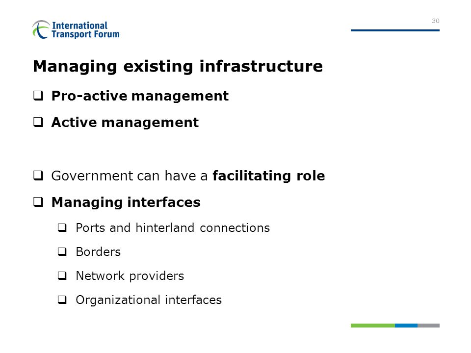 Managing existing infrastructure  Pro-active management  Active management  Government can have a facilitating role  Managing interfaces  Ports and hinterland connections  Borders  Network providers  Organizational interfaces 30