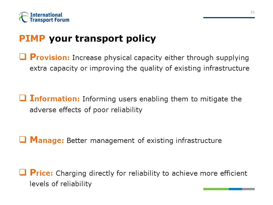 PIMP your transport policy  P rovision: Increase physical capacity either through supplying extra capacity or improving the quality of existing infrastructure  I nformation: Informing users enabling them to mitigate the adverse effects of poor reliability  M anage: Better management of existing infrastructure  P rice: Charging directly for reliability to achieve more efficient levels of reliability 31