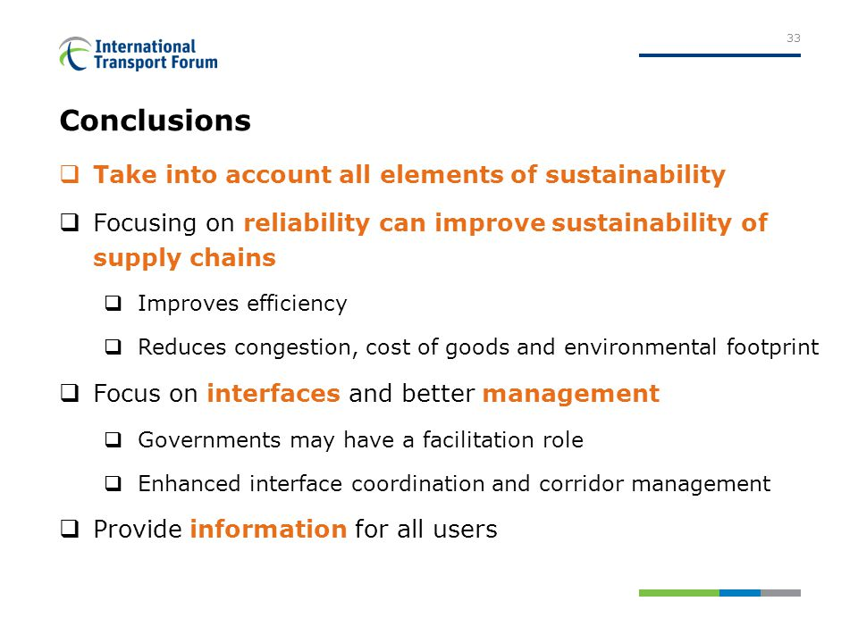 Conclusions  Take into account all elements of sustainability  Focusing on reliability can improve sustainability of supply chains  Improves efficiency  Reduces congestion, cost of goods and environmental footprint  Focus on interfaces and better management  Governments may have a facilitation role  Enhanced interface coordination and corridor management  Provide information for all users 33