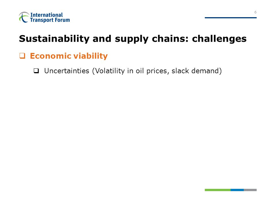 Sustainability and supply chains: challenges  Economic viability  Uncertainties (Volatility in oil prices, slack demand) 6