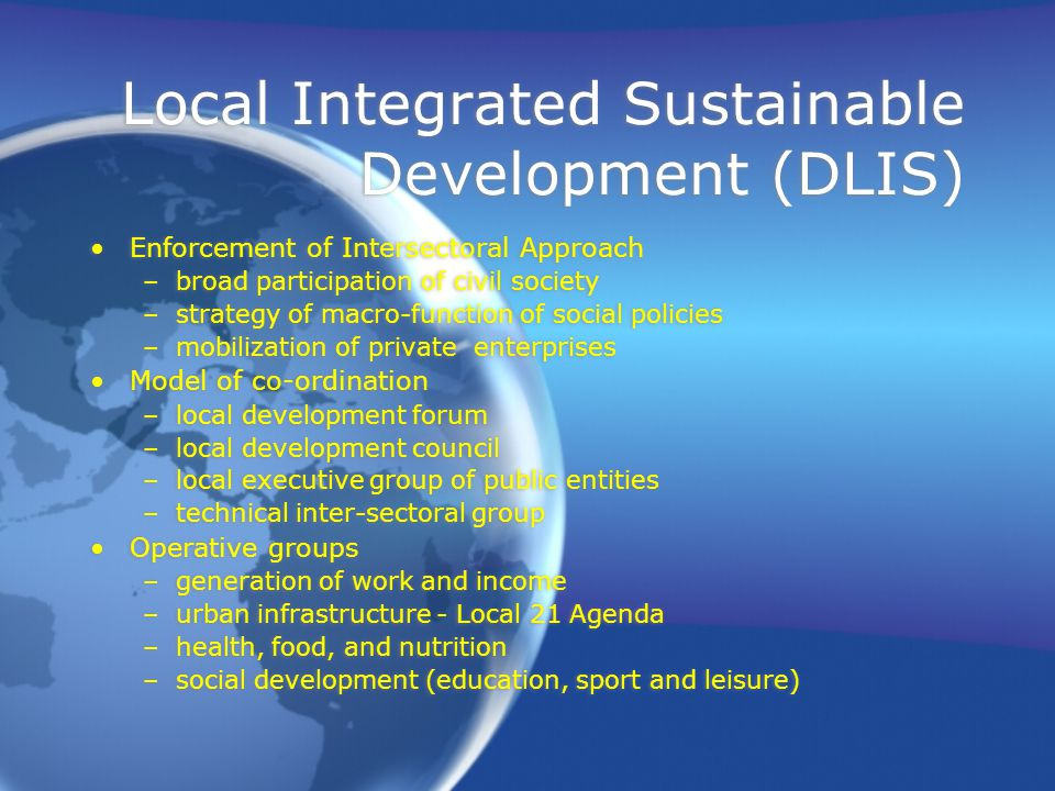 Local Integrated Sustainable Development (DLIS) Enforcement of Intersectoral Approach –broad participation of civil society –strategy of macro-function of social policies –mobilization of private enterprises Model of co-ordination –local development forum –local development council –local executive group of public entities –technical inter-sectoral group Operative groups –generation of work and income –urban infrastructure - Local 21 Agenda –health, food, and nutrition –social development (education, sport and leisure) Enforcement of Intersectoral Approach –broad participation of civil society –strategy of macro-function of social policies –mobilization of private enterprises Model of co-ordination –local development forum –local development council –local executive group of public entities –technical inter-sectoral group Operative groups –generation of work and income –urban infrastructure - Local 21 Agenda –health, food, and nutrition –social development (education, sport and leisure)