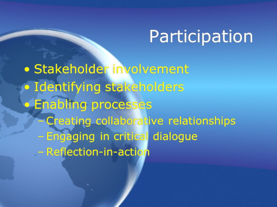 Participation Stakeholder involvement Identifying stakeholders Enabling processes –Creating collaborative relationships –Engaging in critical dialogue –Reflection-in-action Stakeholder involvement Identifying stakeholders Enabling processes –Creating collaborative relationships –Engaging in critical dialogue –Reflection-in-action