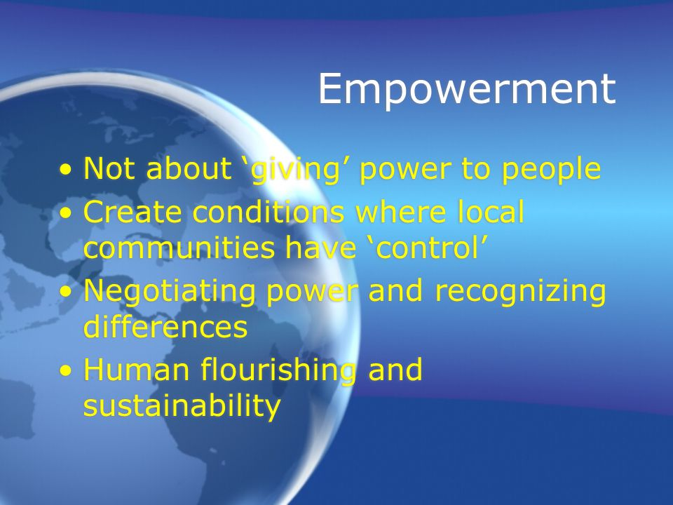 Empowerment Not about 'giving' power to people Create conditions where local communities have 'control' Negotiating power and recognizing differences Human flourishing and sustainability Not about 'giving' power to people Create conditions where local communities have 'control' Negotiating power and recognizing differences Human flourishing and sustainability