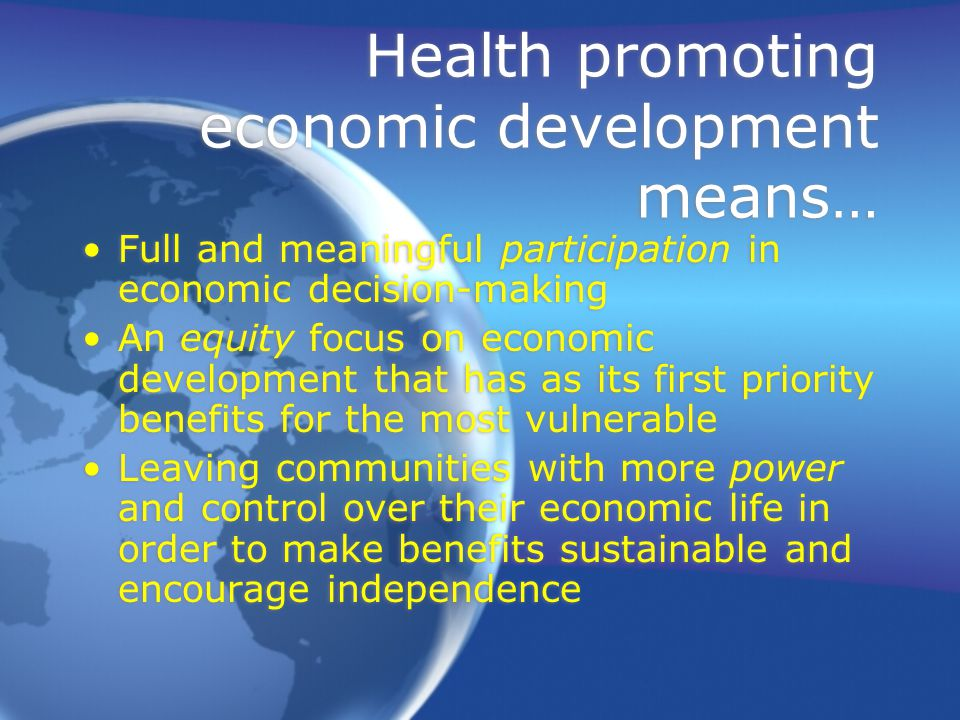 Health promoting economic development means… Full and meaningful participation in economic decision-making An equity focus on economic development that has as its first priority benefits for the most vulnerable Leaving communities with more power and control over their economic life in order to make benefits sustainable and encourage independence Full and meaningful participation in economic decision-making An equity focus on economic development that has as its first priority benefits for the most vulnerable Leaving communities with more power and control over their economic life in order to make benefits sustainable and encourage independence