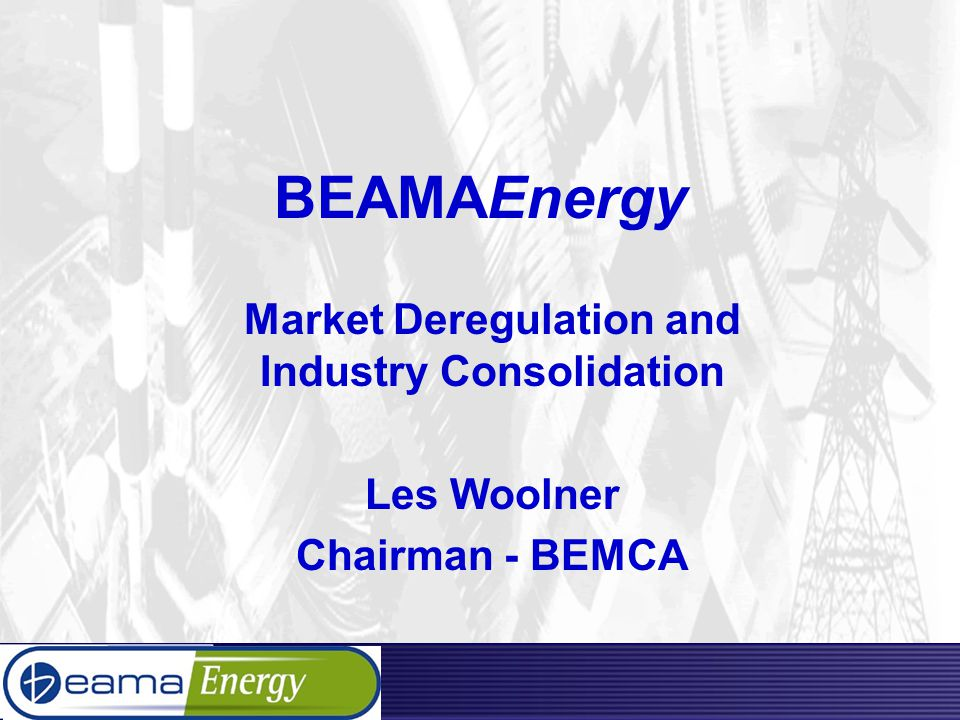 BEAMAEnergy Market Deregulation and Industry Consolidation Les Woolner Chairman - BEMCA