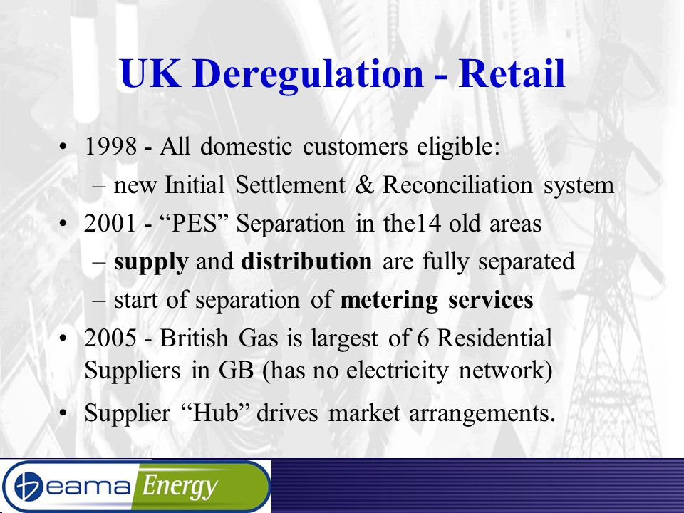 UK Deregulation - Retail 1998 - All domestic customers eligible: –new Initial Settlement & Reconciliation system 2001 - PES Separation in the14 old areas –supply and distribution are fully separated –start of separation of metering services 2005 - British Gas is largest of 6 Residential Suppliers in GB (has no electricity network) Supplier Hub drives market arrangements.