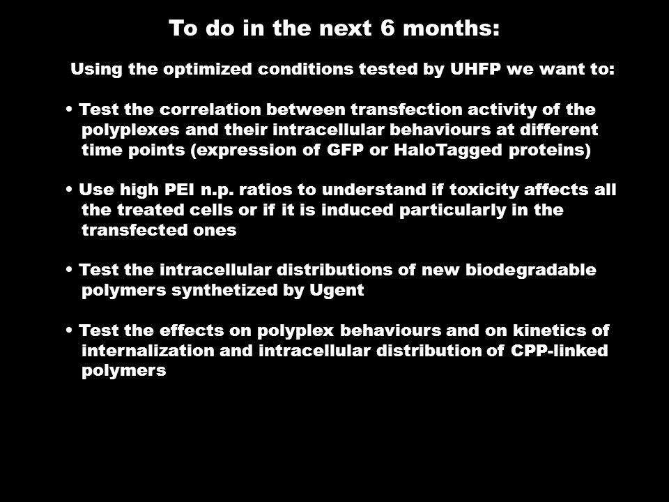 To do in the next 6 months: Using the optimized conditions tested by UHFP we want to: Test the correlation between transfection activity of the polyplexes and their intracellular behaviours at different time points (expression of GFP or HaloTagged proteins) Use high PEI n.p.