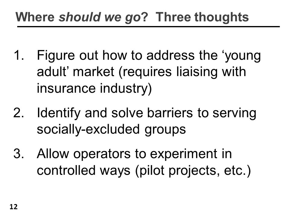 12 Where should we go? Three thoughts 1.Figure out how to address the 'young adult' market (requires liaising with insurance industry) 2.Identify and
