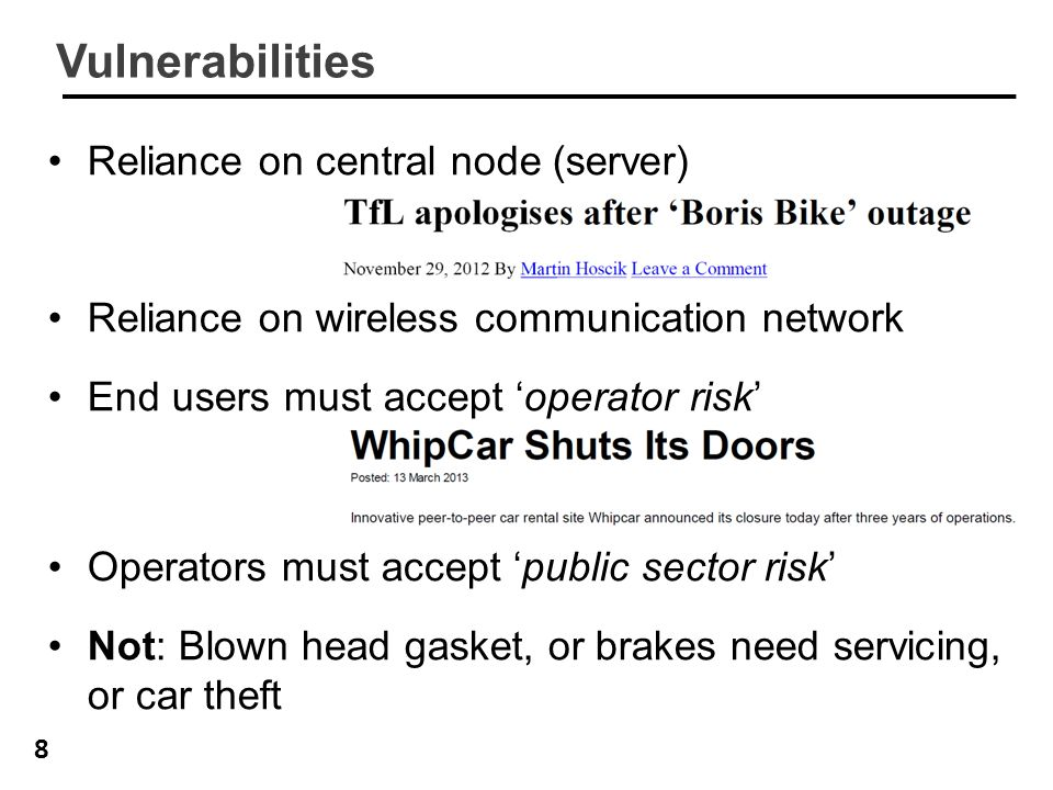 8 Vulnerabilities Reliance on central node (server) Reliance on wireless communication network End users must accept 'operator risk' Operators must accept 'public sector risk' Not: Blown head gasket, or brakes need servicing, or car theft