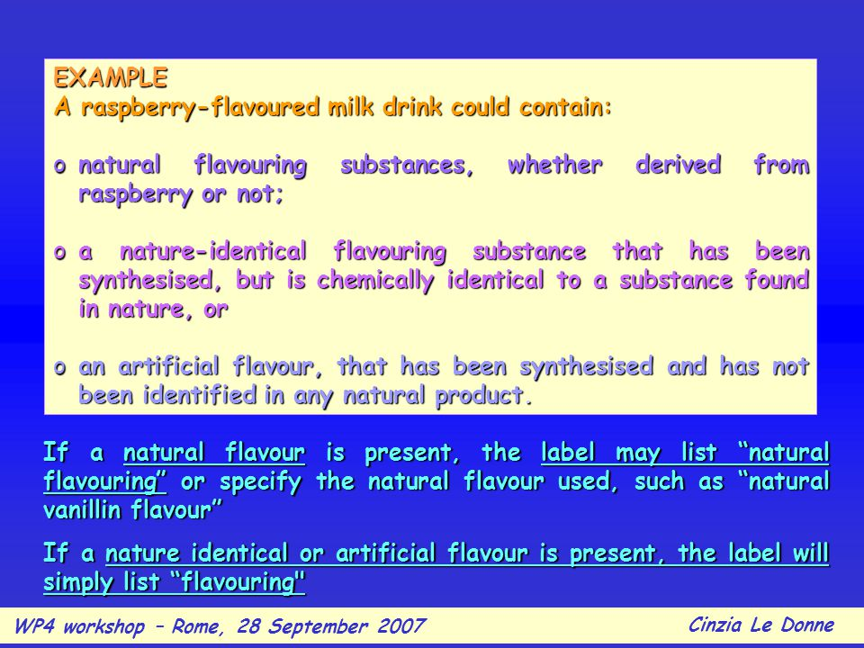 EXAMPLE A raspberry-flavoured milk drink could contain: onatural flavouring substances, whether derived from raspberry or not; oa nature-identical flavouring substance that has been synthesised, but is chemically identical to a substance found in nature, or oan artificial flavour, that has been synthesised and has not been identified in any natural product.