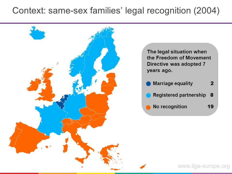 www.ilga-europe.org Context: same-sex families' legal recognition (2004) Marriage equality 2 Registered partnership 8 No recognition 19 The legal situation when the Freedom of Movement Directive was adopted 7 years ago.