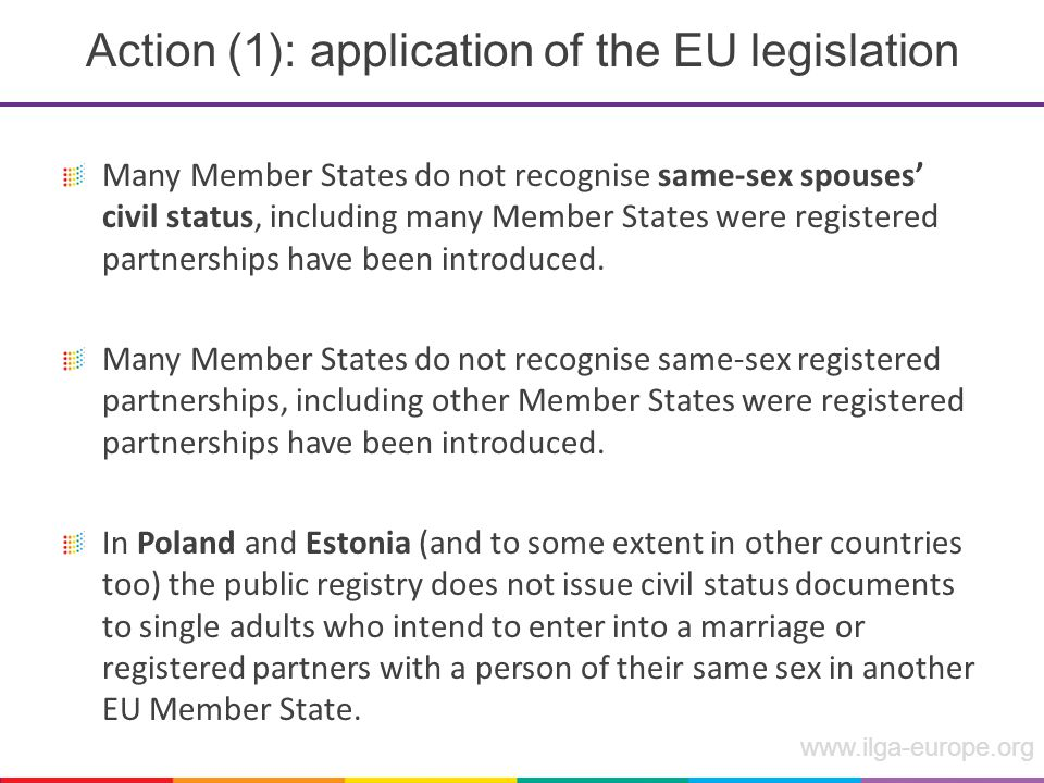www.ilga-europe.org Action (1): application of the EU legislation Many Member States do not recognise same-sex spouses' civil status, including many Member States were registered partnerships have been introduced.