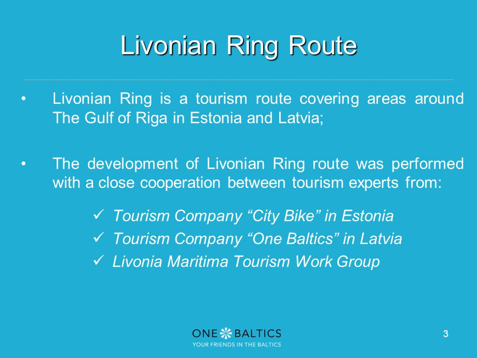 3 Livonian Ring Route Livonian Ring is a tourism route covering areas around The Gulf of Riga in Estonia and Latvia; The development of Livonian Ring route was performed with a close cooperation between tourism experts from: Tourism Company City Bike in Estonia Tourism Company One Baltics in Latvia Livonia Maritima Tourism Work Group