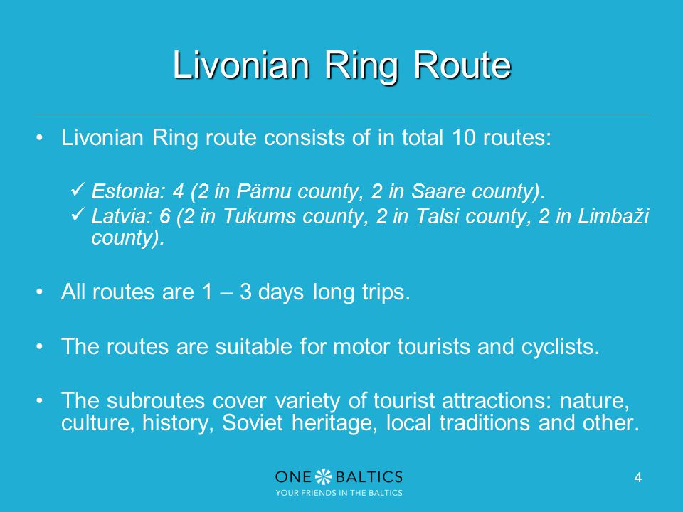 4 Livonian Ring Route Livonian Ring route consists of in total 10 routes: Estonia: 4 (2 in Pärnu county, 2 in Saare county).