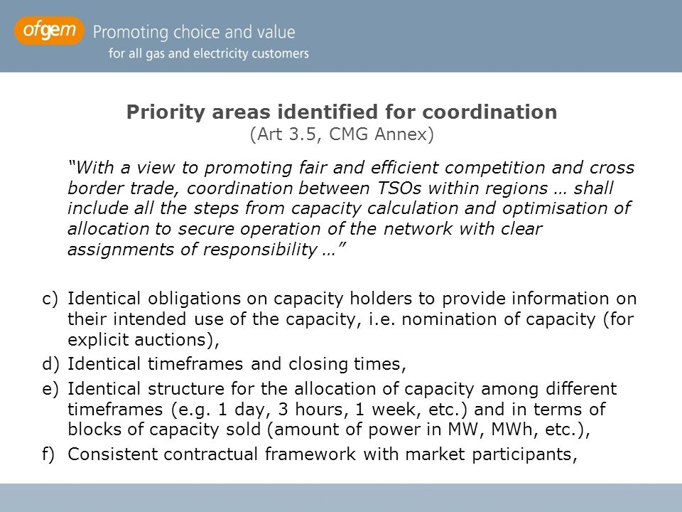 Priority areas identified for coordination (Art 3.5, CMG Annex) With a view to promoting fair and efficient competition and cross border trade, coordination between TSOs within regions … shall include all the steps from capacity calculation and optimisation of allocation to secure operation of the network with clear assignments of responsibility … c)Identical obligations on capacity holders to provide information on their intended use of the capacity, i.e.