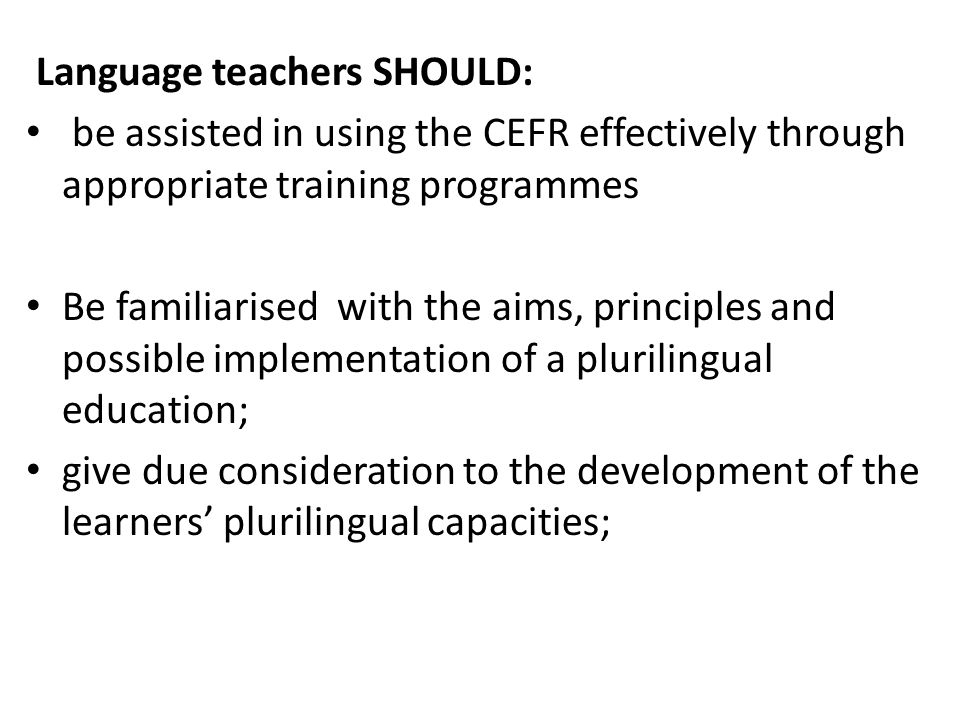 Language teachers SHOULD: be assisted in using the CEFR effectively through appropriate training programmes Be familiarised with the aims, principles