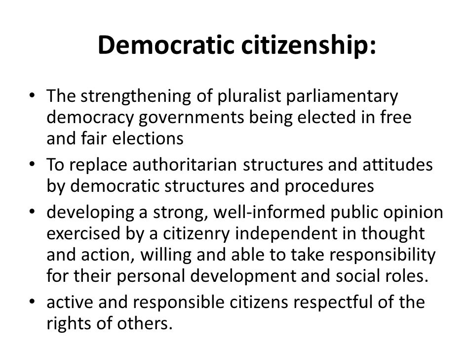 Democratic citizenship: The strengthening of pluralist parliamentary democracy governments being elected in free and fair elections To replace authori