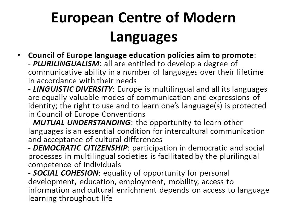 European Centre of Modern Languages Council of Europe language education policies aim to promote: - PLURILINGUALISM: all are entitled to develop a deg