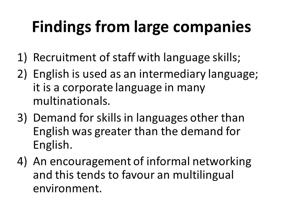 Findings from large companies 1)Recruitment of staff with language skills; 2)English is used as an intermediary language; it is a corporate language i