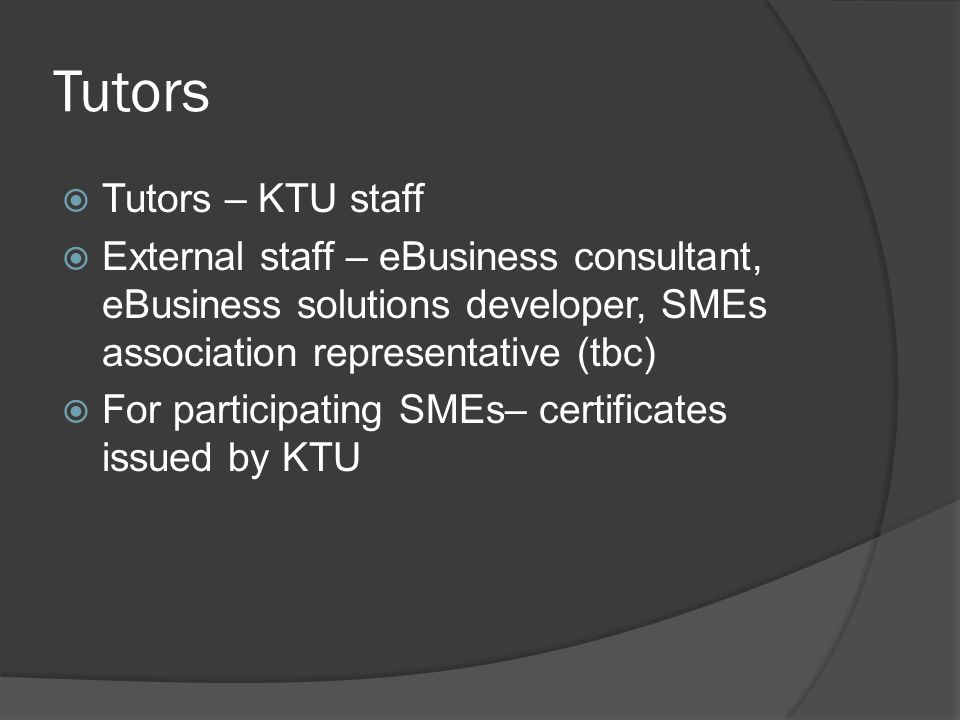 Tutors  Tutors – KTU staff  External staff – eBusiness consultant, eBusiness solutions developer, SMEs association representative (tbc)  For partic