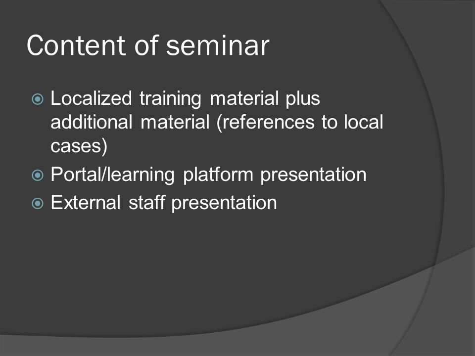 Content of seminar  Localized training material plus additional material (references to local cases)  Portal/learning platform presentation  External staff presentation