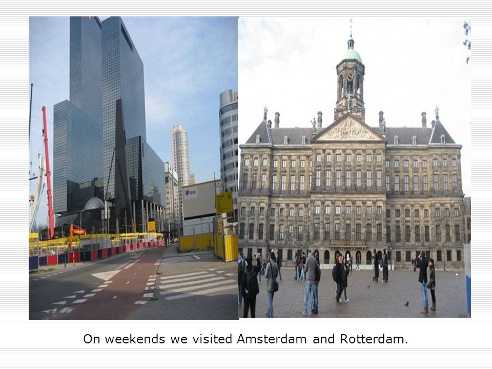 On weekends we visited Amsterdam and Rotterdam.
