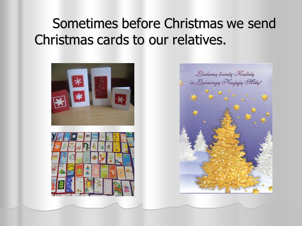 Sometimes before Christmas we send Christmas cards to our relatives. Sometimes before Christmas we send Christmas cards to our relatives.